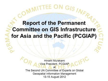 Report of the Permanent Committee on GIS Infrastructure for Asia and the Pacific (PCGIAP) Hiroshi Murakami Vice President, PCGIAP at The Second UN Committee.