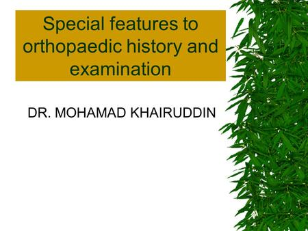 Special features to orthopaedic history and examination DR. MOHAMAD KHAIRUDDIN.