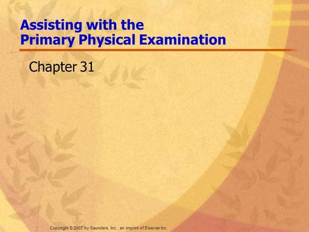Copyright © 2007 by Saunders, Inc., an imprint of Elsevier Inc. Assisting with the Primary Physical Examination Chapter 31.