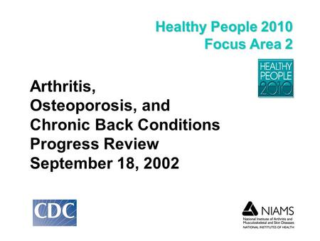 Healthy People 2010 Focus Area 2 Arthritis, Osteoporosis, and Chronic Back Conditions Progress Review September 18, 2002.