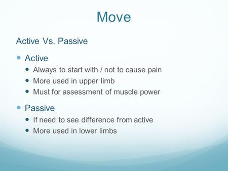 Move Active Vs. Passive Active Always to start with / not to cause pain More used in upper limb Must for assessment of muscle power Passive If need to.
