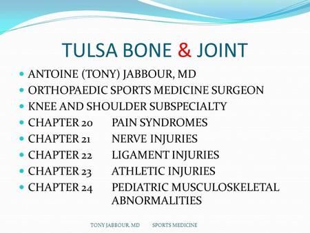 TULSA BONE & JOINT ANTOINE (TONY) JABBOUR, MD ORTHOPAEDIC SPORTS MEDICINE SURGEON KNEE AND SHOULDER SUBSPECIALTY CHAPTER 20 PAIN SYNDROMES CHAPTER 21 NERVE.