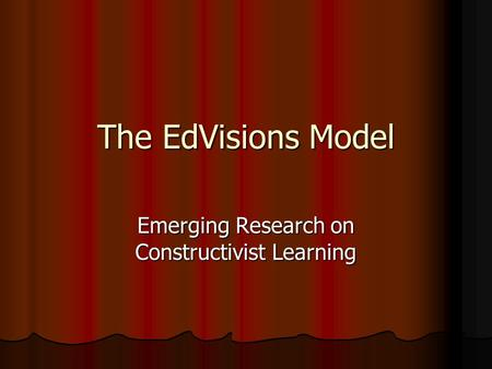 The EdVisions Model Emerging Research on Constructivist Learning.