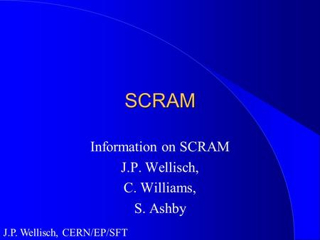 J.P. Wellisch, CERN/EP/SFT SCRAM Information on SCRAM J.P. Wellisch, C. Williams, S. Ashby.