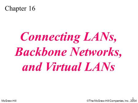 McGraw-Hill©The McGraw-Hill Companies, Inc., 2004 1 Chapter 16 Connecting LANs, Backbone Networks, and Virtual LANs.