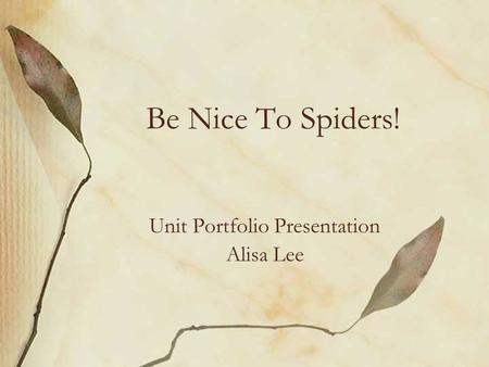 Be Nice To Spiders! Unit Portfolio Presentation Alisa Lee.