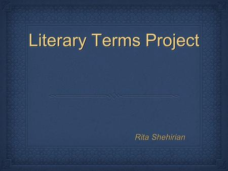 Literary Terms Project Rita Shehirian. Synesthesia Definition: When one kind of sensory detail creates a different kind of sensory feeling. Makes it so.