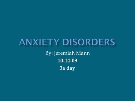 By: Jeremiah Mann 10-14-09 3a day  Anxiety disorders can be scare of the dark, claustrophobia, fear of snow, fear of hair, fear of ugly, fear of pain,