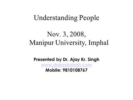 Understanding People Nov. 3, 2008, Manipur University, Imphal Presented by Dr. Ajay Kr. Singh www.drajayksingh.com Mobile: 9810108767.