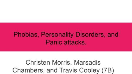 Phobias, Personality Disorders, and Panic attacks. Christen Morris, Marsadis Chambers, and Travis Cooley (7B)