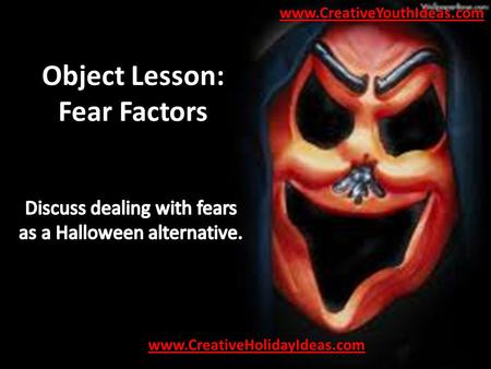 Object Lesson: Fear Factors. Materials A variety of scary Halloween masks.