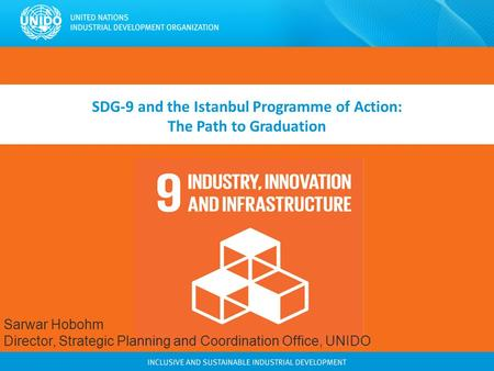 SDG-9 and the Istanbul Programme of Action: The Path to Graduation Sarwar Hobohm Director, Strategic Planning and Coordination Office, UNIDO.