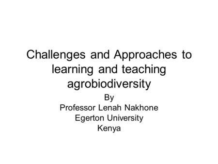 Challenges and Approaches to learning and teaching agrobiodiversity By Professor Lenah Nakhone Egerton University Kenya.