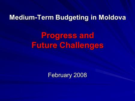 Medium-Term Budgeting in Moldova Progress and Future Challenges February 2008.