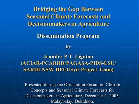 Bridging the Gap Between Seasonal Climate Forecasts and Decisionmakers in Agriculture Dissemination Program by Jennifer P.T. Liguton (ACIAR-PCARRD/PAGASA-PIDS-LSU/