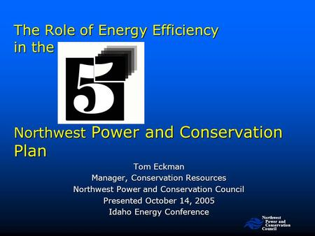 Northwest Power and Conservation Council The Role of Energy Efficiency in the Northwest Power and Conservation Plan Tom Eckman Manager, Conservation Resources.