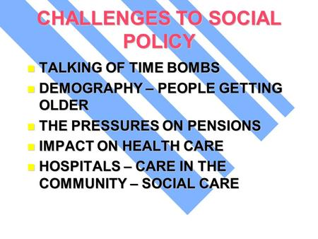 CHALLENGES TO SOCIAL POLICY TALKING OF TIME BOMBS TALKING OF TIME BOMBS DEMOGRAPHY – PEOPLE GETTING OLDER DEMOGRAPHY – PEOPLE GETTING OLDER THE PRESSURES.