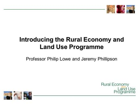 Introducing the Rural Economy and Land Use Programme Professor Philip Lowe and Jeremy Phillipson.