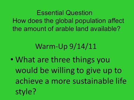 Warm-Up 9/14/11 What are three things you would be willing to give up to achieve a more sustainable life style? Essential Question How does the global.
