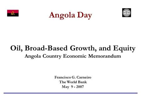 Angola Day Oil, Broad-Based Growth, and Equity Angola Country Economic Memorandum Francisco G. Carneiro The World Bank May 9 - 2007.