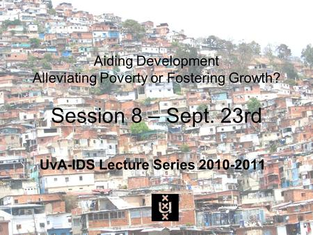 Aiding Development Alleviating Poverty or Fostering Growth? Session 8 – Sept. 23rd UvA-IDS Lecture Series 2010-2011.