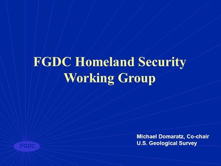 FGDC FGDC Homeland Security Working Group Michael Domaratz, Co-chair U.S. Geological Survey.