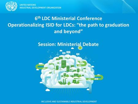 "6 th LDC Ministerial Conference Operationalizing ISID for LDCs: ""the path to graduation and beyond"" Session: Ministerial Debate."