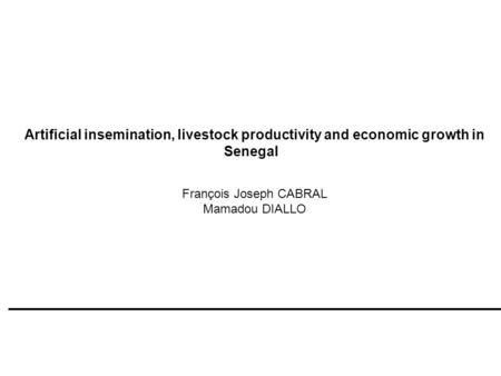 Artificial insemination, livestock productivity and economic growth in Senegal François Joseph CABRAL Mamadou DIALLO.