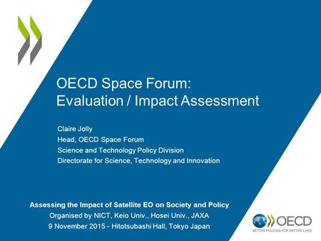 OECD Space Forum: Evaluation / Impact Assessment Claire Jolly Head, OECD Space Forum Science and Technology Policy Division Directorate for Science, Technology.
