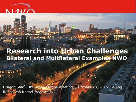 Research into Urban Challenges Bilateral and Multilateral Examples NWO Dragon Star – JPI Urban Europe meeting, October 28, 2015 Beijing Renee van Kessel-Hagesteijn.