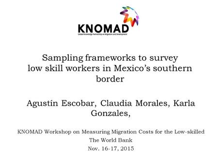 Sampling frameworks to survey low skill workers in Mexico's southern border Agustín Escobar, Claudia Morales, Karla Gonzales, KNOMAD Workshop on Measuring.