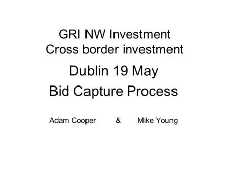 GRI NW Investment Cross border investment Dublin 19 May Bid Capture Process Adam Cooper & Mike Young.