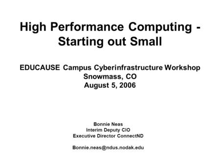 High Performance Computing - Starting out Small EDUCAUSE Campus Cyberinfrastructure Workshop Snowmass, CO August 5, 2006 Bonnie Neas Interim Deputy CIO.