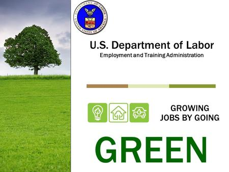 GROWING JOBS BY GOING U.S. Department of Labor Employment and Training Administration GREEN.