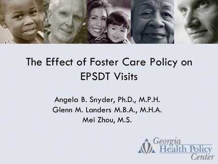 The Effect of Foster Care Policy on EPSDT Visits Angela B. Snyder, Ph.D., M.P.H. Glenn M. Landers M.B.A., M.H.A. Mei Zhou, M.S.