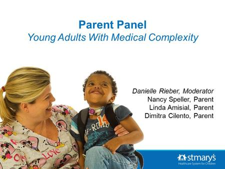 Danielle Rieber, Moderator Nancy Speller, Parent Linda Amisial, Parent Dimitra Cilento, Parent Parent Panel Young Adults With Medical Complexity.