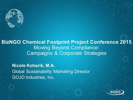 BizNGO Chemical Footprint Project Conference 2015 Moving Beyond Compliance: Campaigns & Corporate Strategies Nicole Koharik, M.A. Global Sustainability.