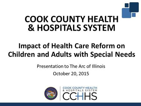 COOK COUNTY HEALTH & HOSPITALS SYSTEM Impact of Health Care Reform on Children and Adults with Special Needs Presentation to The Arc of Illinois October.