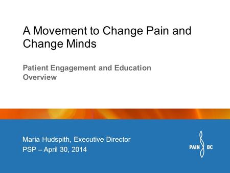 A Movement to Change Pain and Change Minds Maria Hudspith, Executive Director PSP – April 30, 2014 Patient Engagement and Education Overview.