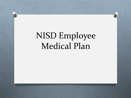 NISD Employee Medical Plan. State of the Medical Plan O Increase costs due: O High claimants O Rising cost of Health Care (15% annually) O Increasing.