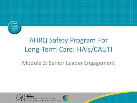 Senior Leader Engagement AHRQ Safety Program For Long-Term Care: HAIs/CAUTI Module 2: Senior Leader Engagement.