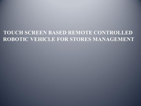 TOUCH SCREEN BASED REMOTE CONTROLLED ROBOTIC VEHICLE FOR STORES MANAGEMENT.