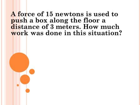 A force of 15 newtons is used to push a box along the floor a distance of 3 meters. How much work was done in this situation?