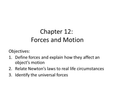 Chapter 12: Forces and Motion Objectives: 1.Define forces and explain how they affect an object's motion 2.Relate Newton's laws to real life circumstances.