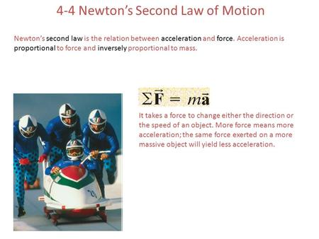 4-4 Newton's Second Law of Motion Newton's second law is the relation between acceleration and force. Acceleration is proportional to force and inversely.