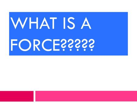 WHAT IS A FORCE????? PUSH A force is a push….. PULL … or a pull.