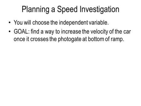 Planning a Speed Investigation You will choose the independent variable. GOAL: find a way to increase the velocity of the car once it crosses the photogate.