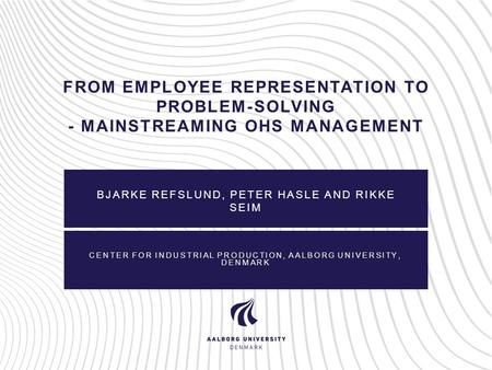 FROM EMPLOYEE REPRESENTATION TO PROBLEM-SOLVING - MAINSTREAMING OHS MANAGEMENT BJARKE REFSLUND, PETER HASLE AND RIKKE SEIM CENTER FOR INDUSTRIAL PRODUCTION,