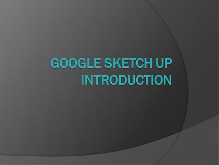 Bronze: use functions & tools in Google SketchUp to create 3D shapes Silver: use the more advanced tools & functions in Google SketchUp to design a room.