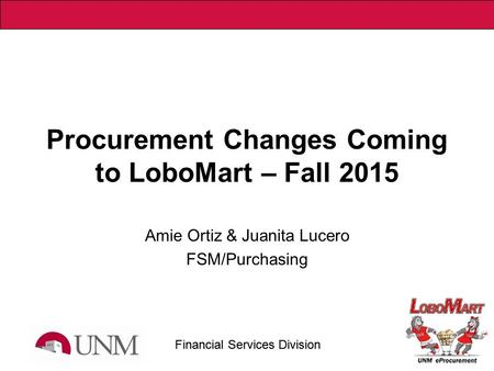 Financial Services Division Procurement Changes Coming to LoboMart – Fall 2015 Amie Ortiz & Juanita Lucero FSM/Purchasing.
